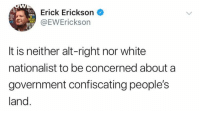 Memes, White, and Government: Erick Erickson  WREWErickson  It is neither alt-right nor white  nationalist to be concerned about a  government confiscating people's  land (GC)