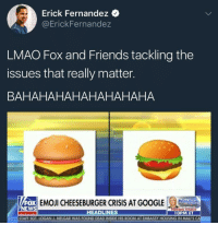 Blackpeopletwitter, Friends, and Lmao: Erick Fernandez  @ErickFernandez  LMAO Fox and Friends tackling the  issues that really matter.  BAHAHAHAHAHAHAHAHA  FOX  NEWS  ECHEESEBURGER CRISISAOLE  HEADLINES  1OPM ET  STAFF SGT. LOGAN J. MELGAR WAS FOUND DEAD INSIDE HIS ROOM AT EMBASSY HOUSING IN MALI'S CA <p>Burger politics are important (via /r/BlackPeopleTwitter)</p>
