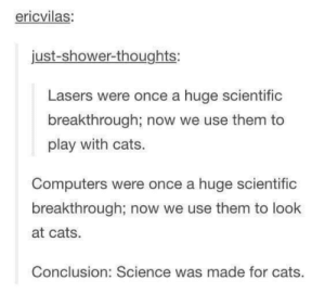 Cats, Computers, and Shower: ericvilas  just-shower-thoughts:  Lasers were once a huge scientific  breakthrough; now we use them to  play with cats.  Computers were once a huge scientific  breakthrough; now we use them to look  at cats  Conclusion: Science was made for cats. Great secret of science