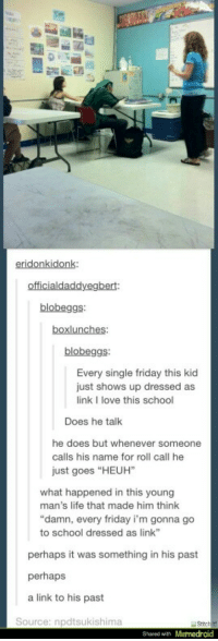 """Friday, Life, and Love: eridonkidonk:  blobeggs  blobeggs  Every single friday this kid  just shows up dressed as  link I love this school  Does he talk  he does but whenever someone  calls his name for roll call he  just goes """"HEUH""""  what happened in this young  man's life that made him think  """"damn, every friday i'm gonna go  to school dressed as link  perhaps it was something in his past  perhaps  a link to his past  Source: npdtsukishima  Shsred with Memedroid A link to his past"""