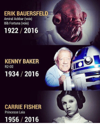 We lost some friends last year and we will all miss them. However, this year I feel like this account has been great and the support this year has been amazing. Happy New Year everyone! starwarsfacts: ERIK BAUERSFELD  Amiral Ackbar (voix)  Bib Fortuna (voix)  1922 2016  KENNY BAKER  R2-D2  1934 2016  CARRIE FISHER  Princesse Leia  1956 2016 We lost some friends last year and we will all miss them. However, this year I feel like this account has been great and the support this year has been amazing. Happy New Year everyone! starwarsfacts