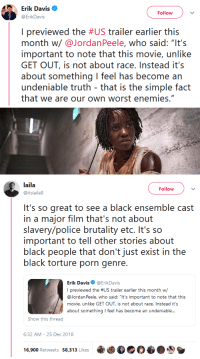 "Police, Tumblr, and Black: Erik Davis  ErikDavis  Follow  I previewed the #US trailer earlier this  month w/@JordanPeele, who said: ""It's  important to note that this movie, unlike  GET OUT, is not about race.Instead it's  about something I feel has become an  undeniable truth that is the simple fact  that we are our own worst enemies.""   laila  @itslaila8  Follow  It's so great to see a black ensemble cast  in a major film that's not about  slavery/police brutality etc. It's so  important to tell other stories about  black people that don't just exist in the  black torture porn genre  Erik Davis@ErikDavis  I previewed the #US trailer earlier this month w/  @JordanPeele, who said: ""It's important to note that this  movie, unlike GET OUT, is not about race. Instead it's  about something feel has become an undeniable...  Show this thread  6:32 AM-25 Dec 2018  16,900 Retweets 58,313 Likes乘 niggazinmoscow:  More black people in horror/thrillers 2k19!!"