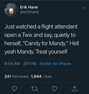 "You go Mandy: Erik Hane  @erikhane  Just watched a flight attendant  open a Twix and say, quietly to  herself, ""Candy for Mandy."" Hell  yeah Mandy. Treat yourself  6:54 AM 3/17/19 Twitter for iPhone  241 Retweets 1,944 Likes You go Mandy"