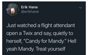 "Candy, Yeah, and Flight: Erik Hane  @erikhane  Just watched a flight attendant  open a Twix and say, quietly to  herself, ""Candy for Mandy."" Hell  yeah Mandy. Treat yourself I'm not sure if this belongs here, but it made me smile 😊."