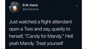 "awesomacious:  Hell yeah Mandy: Erik Hane  @erikhane  Just watched a flight attendant  open a Twix and say, quietly to  herself, ""Candy for Mandy."" Hell  yeah Mandy. Treat yourself awesomacious:  Hell yeah Mandy"