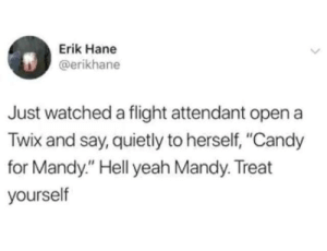 "Erik: Erik Hane  @erikhane  Just watched a flight attendant open a  Twix and say, quietly to herself, ""Candy  for Mandy."" Hell yeah Mandy. Treat  yourself"