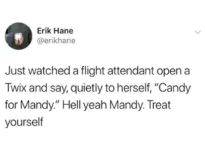 "You go Mandy: Erik Hane  @erikhane  Just watched a flight attendant open a  Twix and say, quietly to herself, ""Candy  for Mandy."" Hell yeah Mandy. Treat  yourself You go Mandy"