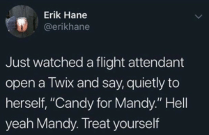 "Me irl: Erik Hane  @erikhane  Just watched a flight attendant  open a Twix and say, quietly to  herself, ""Candy for Mandy."" Hell  yeah Mandy. Treat yourself Me irl"