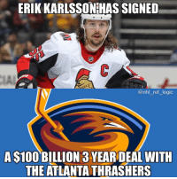 And people say the Leafs are stacked, el oh el: ERIK KARLSSONIHAS SIGNED  LA  @nhl ref logic  A S100 BILLION 3 YEAR DEAL WITH  THE ATLANTA THRASHERS And people say the Leafs are stacked, el oh el