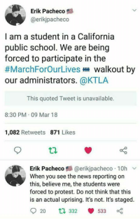 Children, Memes, and News: Erik Pacheco  @erikjpacheco  I am a student in a California  public school. We are being  forced to participate in the  #MarchForOurLives walkout by  our administrators. @KTLA  This quoted Tweet is unavailable.  8:30 PM 09 Mar 18  1,082 Retweets 871 Likes  Erik Pacheco 트 @er.kjpacheco . 10h ﹀  When you see the news reporting on  this, believe me, the students were  forced to protest. Do not think that this  is an actual uprising. It's not. It's staged.  920 ta 332 533 (DG) Using children to push politics... again. Only this time, they're taking away from their education to do so.
