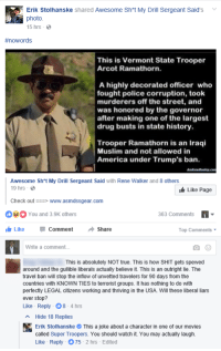 """America, Fake, and Movies: Erik Stolhanske shared Awesome Sht My Drill Sergeant Said's v  photo  15 hrs .  #nowords  This is Vermont State Trooper  Arcot Ramathorn.  A highly decorated officer who  fought police corruption, took  murderers off the street, and  was honored by the governor  after making one of the largest  drug busts in state history.  Trooper Ramathorn is an Iraqi  Muslim and not allowed in  America under Trump's ban.  Awesome Sh*t My Drill Sergeant Said with Rene Walker and 8 others  9 hrs-  Like Page  Check outwww.asmdssgear.com  You and 3.9K others  363 Comments  LikeComment Share  Top Comments  Write a comment...  This is absolutely NOT true. This is how SHIT gets spewed  around and the gullible liberals actually believe it. This is an outright lie. The  travel ban will stop the inflow of unvetted travelers for 90 days from the  countries with KNOWN TIES to terrorist groups. It has nothing to do with  perfectly LEGAL citizens working and thriving in the USA. Will these liberal liars  ever stop?  Like Reply- 8-4hrs  Hide 18 Replies  Erik StolhanskeThis a joke about a character in one of our movies  called Super Troopers. You should watch it. You may actually laugh.  Like Reply 75-2 hrs Edited <p><a href=""""http://memehumor.tumblr.com/post/156992995788/more-fake-news"""" class=""""tumblr_blog"""">memehumor</a>:</p>  <blockquote><p>More Fake News</p></blockquote>"""