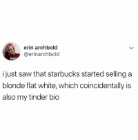 Lol, Saw, and Starbucks: erin archbold  @erinarchbold  MAH  just saw that starbucks started selling a  blonde flat white, which coincidentally is  also my tinder bio LOL 🤣