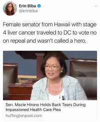 Context.: Erin Biba  @erinbiba  Female senator from Hawai with stage  4 liver cancer traveled to DC to vote no  on repeal and wasn't called a hero  Sen. Mazie Hirono Holds Back Tears During  Impassioned Health Care Plea  huffingtonpost.com Context.