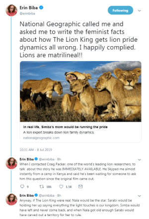 "Facts, Family, and Life: Erin Biba  Following  @erinbiba  National Geographic called me and  asked me to write the feminist facts  about how The Lion King gets lion pride  dynamics all wrong. I happily complied.  Lions are matrilineal!!  In real life, Simba's mom would be running the pride  A lion expert breaks down lion family dynamics.  nationalgeographic.com  10:31 AM - 8 Jul 2019   Erin Biba@erinbiba 8h  When I contacted Craig Packer, one of the world's leading lion researchers, to  talk about this story he was IMMEDIATELY AVAILABLE. He Skyped me almost  instantly from a camp in Kenya and said he's been waiting for someone to ask  him this question since the original film came out.  t 186  1.5K  Erin Biba@erinbiba 8h  Anyway, if The Lion King were real, Nala would be the star, Sarabi would be  holding her up saying everything the light touches is our kingdom, Simba would  have left and never come back, and when Nala got old enough Sarabi would  have carved out a territory for her to rule. elodieunderglass: profeminist:  profeminist:    ""National Geographic called me and asked me to write the feminist facts about how The Lion King gets lion pride dynamics all wrong. I happily complied. Lions are matrilineal!!  When I contacted Craig Packer, one of the world's leading lion researchers, to talk  about this story he was IMMEDIATELY AVAILABLE. He Skyped me almost instantly from a camp in Kenya and said he's been waiting for someone to ask him this question since the original film came out. Anyway, if The Lion King were real, Nala would be the star, Sarabi would be holding her up saying everything the light touches is our kingdom, Simba would have left and never come back, and when Nala got old enough Sarabi would have carved out a territory for her to rule.""   - Erin Biba‏    In real life, Simba's mom would be running the pride    UPDATE:   ""Reasons men gave for lecturing me on lion pride social structure and telling me one of the world's leading lion researchers is wrong (I am not kidding these are real):  -Watched The Lion King DVD extras -Read a textbook 25 years ago -Has been to the zoo -Everyone just knows     If you ever wondered what it's like to be a woman that communicates science, this is what it's like. Any expertise you or your sources may have gained over decades of hard work are null and void because someone watched a DVD extra 25 years ago."" -  Erin Biba    Hey that last one is a Mood"