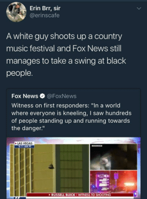 "Music, News, and Saw: Erin Brr, sir  @erinscafe  A white guy shoots up a country  music festival and Fox News still  manages to take a swing at black  people.  Fox News @FoxNews  Witness on first responders: ""In a world  where everyone is kneeling, I saw hundreds  of people standing up and running towards  the danger.""  LAS VEGAS  8:11 AM PT  RUSSELL BLECK I WITINESS TO SHOOTING Always blaming niggas"