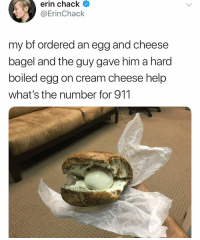 Funny, Help, and Cream: erin chack  @ErinChack  my bf ordered an egg and cheese  bagel and the guy gave him a hard  boiled egg on cream cheese help  what's the number for 911 They might have done something.