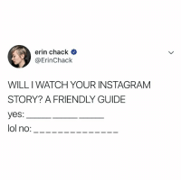 Instagram, Lol, and Watch: erin chack  @ErinChack  WILL I WATCH YOUR INSTAGRAM  STORY? A FRIENDLY GUIDE  yes:  lol no:- THIS ☝️