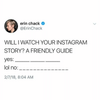 Facts, Instagram, and Memes: erin chack  @ErinChack  WILL I WATCH YOUR INSTAGRAM  STORY? A FRIENDLY GUIDE  yes:  ol no:---  2/7/18, 8:04 AM This is facts 😂💯 WSHH