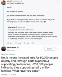 "Ironic, Memes, and Money: erin  @eehouls-12h  you literally are a billionaire  literally  it is not ironic in any way  you weren't called a billionaire until you were... a billionaire  if you think it's is a negative label, maybe it's because it means that you're  hoarding money and resources from the rest of the world  Elon Musk elonmusk  Replying to @blake kistler @BBCWorld  Ironically, the ""billionaire"" label, when used by media, is almost always  meant to devalue & denigrate the subject. I wasn't called that until my  companies got to a certain size, but reality is that I still do the same science  & engineering as before. Just the scale has changed  Elon Musk  @elonmusk  Follow  Replying to @eehouls  No, it means I created jobs for 50,000 people  directly and, through parts suppliers &  supporting professions, 250,000 people  indirectly, thus supporting half a million  families. What have you done?  10:12 AM-10 Jul 2018 In before someone calls Elon Musk a statist welfare whore. ~N"
