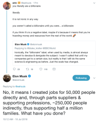 "Ironic, Money, and Jobs: erin@eehouls 17m  you literally are a billionaire  literallv  it is not ironic in any way  you weren't called a billionaire until you were... a billionaire  if you think it's is a negative label, maybe it's because it means that you're  hoarding money and resources from the rest of the world  Elon Musk@elonmusk  Replying to @blake kistler @BBCWorld  Ironically, the ""billionaire"" label, when used by media, is almost always  meant to devalue & denigrate the subject. I wasn't called that until my  companies got to a certain size, but reality is that I still do the same  science & engineering as before. Just the scale has changed  23  19  116  Elon Musk  @elonmusk  Following  Replying to @eehouls  No, it means l created jobs for 50,000 people  directly and, through parts suppliers &  supporting professions, ~250,000 people  indirectly, thus supporting half a million  families. What have you done?  10:12 AM-10 Jul 2018"