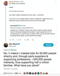 "Ironic, Money, and Jobs: erin@eehouls 36m  you literally are a billionaire  literally  it is not ironic in any way  you weren't called a billionaire until you were... a billionaire  if you think it's is a negative label, maybe it's because it means that you're  hoarding money and resources from the rest of the world  Elon Musk @elonmusk  Replying to @blake_kistler @BBCWorld  Ironically, the ""billionaire"" label, when used by media, is almost always  meant to devalue & denigrate the subject. I wasn't called that until my  companies got to a certain size, but reality is that I still do the same science  & engineering as before. Just the scale has changed.  Elon Musk  @elonmusk  Following  Replying to eehouls  No, it means I created jobs for 50,000 people  directly and, through parts suppliers &  supporting professions, ~250,000 people  indirectly, thus supporting half a million  families. What have you done?  10:12 AM 10 Jul 2018  2,714 Retweets 14,864 Likes Elon Musk with the win! Slams a socialist trying to shame him for his success."