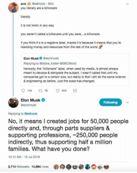 "Ironic, Memes, and Money: erin  @eehouls-36m  you literally are a billionaire  literally  it is not ironic in any way  you weren't called a billionaire until you were... a billionaire  if you think it's is a negative label, maybe it's because it means that you're  hoarding money and resources from the rest of the world  Elon Muskelonmusk  Replying to @blake kistler @BBCWorld  Ironically, the ""billionaire"" label, when used by media, is almost always  meant to devalue & denigrate the subject. I wasn't called that until my  companies got to a certain size, but reality is that I still do the same science  & engineering as before. Just the scale has changed.  Elon Musk  @elonmusk  Replying to eehouls  No, it means I created jobs for 50,000 people  directly and, through parts suppliers &  supporting professions, -250,000 people  indirectly, thus supporting half a million  families. What have you done?  10:12 AM-10 Jul 2018  2,714 Retweets 14,864 Likes"
