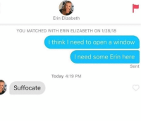 Lol, Today, and Open: Erin Elizabeth  YOU MATCHED WITH ERIN ELIZABETH ON 1/28/18  I think I need to open a window  I need some Erin here  Sent  Today 4:19 PM  Suffocate Lol