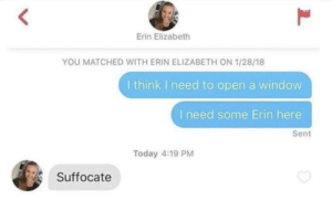 Today, Open, and Window: Erin Elizabeth  YOU MATCHED WITH ERIN ELIZABETH ON 1/28/18  I think I need to open a window  I need some Erin here  Sent  Today 4:19 PM  Suffocate Suffocate