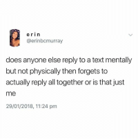 Memes, Text, and 🤖: erin  @erinbcmurray  does anyone else reply to a text mentally  but not physically then forgets to  actually reply all together or is that just  me  29/01/2018, 11:24 pm @epicfunnypage got the funniest vids hands down 💯