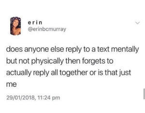 Text, All, and You: erin  @erinbcmurray  does anyone else reply to a text mentally  but not physically then forgets to  actually reply all together or is that just  me  29/01/2018, 11:24 pm I do, you do too