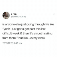 """Life, Memes, and Smooth: erin  @erinbcmurray  is anyone else just going through life like  """"yeah just gotta get past this last  difficult week & then it's smooth sailing  from there!"""" but like... every week  17/11/2017, 3:48 pm Relatable"""