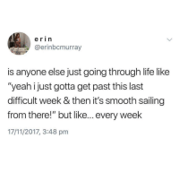 """Life, Smooth, and Yeah: erin  @erinbcmurray  is anyone else just going through life like  """"yeah ijust gotta get past this last  difficult week & then it's smooth sailing  from there!"""" but like... every week  17/11/2017, 3:48 pm"""