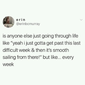 """Every god damn week!: erin  @erinbcmurray  is anyone else just going through life  like """"yeah i just gotta get past this last  difficult week & then it's smooth  sailing from there!"""" but like... every  week Every god damn week!"""