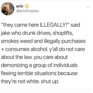 "Drunk, Shut Up, and Weed: erin  @erinforpres  ""they came here ILLEGALLY!"" said  jake who drunk drives, shoplifts,  smokes weed and illegally purchases  consumes alcohol. y'all do not care  about the law. you care about  demonizing a group of individuals  fleeing terrible situations because  they're not white. shut up. Shut up Jake from State Farm"