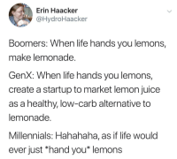 Juice, Life, and Millennials: Erin Haacker  @HydroHaacker  Boomers: When life hands you lemons  make lemonade.  GenX: When life hands you lemons,  create a startup to market lemon juice  as a healthy, low-carb alternative to  lemonade.  Millennials: Hahahaha, as if life would  ever just *hand you* lemons Will work for lemons