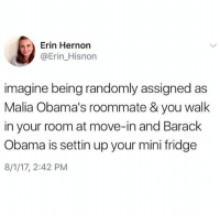 Obama, Roommate, and Barack Obama: Erin Hernon  @Erin_Hisnon  imagine being randomly assigned as  Malia Obama's roommate & you walk  in your room at move-in and Barack  Obama is settin up your mini fridge  8/1/17, 2:42 PM Can the secret service drop me off at the bars? @betches_sup