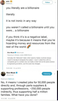 "Ironic, Money, and Tumblr: erin i  you literally are a billionaire  literally  it is not ironic in any way  Follow  you weren't called a billionaire until you  were... a billionaire  if you think it's is a negative label,  maybe it's because it means that you're  hoarding money and resources from the  rest of the world  Elon Musk O Delonmusk  Replying to blake,kistler @88CWorld  ronically, the ""billionaire label, when used by media, is almost always  meant to devalue & denigrate the subject. I wasnt called that until my  companies got to a certain size, but reality is that I still do the same science  & engineeing as before. Just the scale has changed.  0:03 AM-10 Jul 2018   Elon Musk  @elonmusk  Following  Replying to Geehouls  No, it means I created jobs for 50,000 people  directly and, through parts suppliers &  supporting professions, 250,000 people  indirectly, thus supporting half a million  families. What have you done?  10:12 AM-10 Jul 2018 <figure class=""tmblr-full"" data-orig-width=""500"" data-orig-height=""280"" data-tumblr-attribution=""wendywilliamsgifs:gMu_B-ehUbLQbft6mYwVBg:Zn6VAn2F5H4ei""><img src=""https://78.media.tumblr.com/afb66cbf4ca5ebfb018b4780256bd5fa/tumblr_oh6qj0cx8U1tfn6k7o1_500.gifv"" data-orig-width=""500"" data-orig-height=""280""/></figure>"