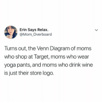 lmfao, tag your target moms: Erin Says Relax  @Mom_Overboard  Turns out, the Venn Diagram of moms  who shop at Target, moms who wear  yoga pants, and moms who drink wine  is just their store logo. lmfao, tag your target moms