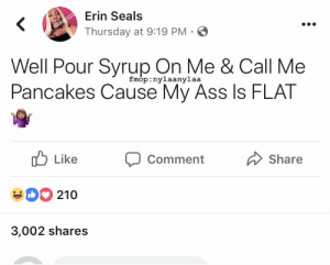 Ass, True, and Seals: Erin Seals  Thursday at 9:19 PM  Well Pour Syrup On Me & Call Me  Pancakes Cause My Ass Is FLAT  Imop:  nylaanylaa  Likecommont  Like  Comment  Share  210  3,002 shares I always say I am😂😂 this just makes it more true idky