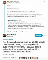 "Ironic, Money, and Jobs: erinGeehouls 36m  you literally are a billionaire  literally  it is not ironic in any way  you weren't called a billionaire until you were... a billionaire  if you think it's is a negative label, maybe it's because it means that you're  hoarding money and resources from the rest of the world  Elon Musk Celonmusk  Replying to @blake kistler @BBCWorld  Ironically, the ""billionaire"" label, when used by media, is almost always  meant to devalue & denigrate the subject. I wasn't called that until my  companies got to a certain size, but reality is that I still do the same science  & engineering as before. Just the scale has changed.  113  9 513  Elon Musk  @elonmusk  Replying to Geehouls  No, it means I created jobs for 50,000 people  directly and, through parts suppliers &  supporting professions, 250,000 people  indirectly, thus supporting half a million  families. What have you done?  10:12 AM-10 Jul 2018  2,714 Retweets 14,864 Likes"