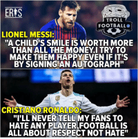"""Cristiano Ronaldo, Football, and Money: ERIS  TROLL  FOOTBALLO  LIONEL MESSI  """"A CHILD'S SMILE IS WORTH MORE  THAN ALL THE MONEY.I TRY TO  MAKE THEM HAPPY EVEN IF IT'S  BY SIGNING AN AUTOGRAPH""""  0  CRISTIANO RONALDO:  """"I'LL NEVER TELL MY FANS TO  HATE ANY PLAYER,FOOTBALL IS  ALL ABOUT RESPECT NOT HATE"""" Legends https://t.co/Zjp26GHYFz"""