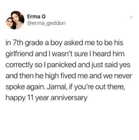 I know a Jamal: Erma G  @erma_geddon  in 7th grade a boy asked me to be his  girlfriend and I wasn't sure I heard him  correctly so l panicked and just said yes  and then he high fived me and we never  spoke again. Jamal, if you're out there,  happy 11 year anniversary I know a Jamal