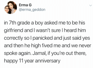Shoutout Jamal (credit and consent: @erma_geddon on Twitter): Erma G  @erma_geddon  in 7th grade a boy asked me to be his  girlfriend and l wasn't sure I heard him  correctly so I panicked and just said yes  and then he high fived me and we never  spoke again. Jamal, if you're out there,  happy 11 year anniversary Shoutout Jamal (credit and consent: @erma_geddon on Twitter)