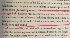 "Life, Music, and Beethoven: ern science, spent much of his life involved in alchemy. Franz  Schubert, one the greatest born talents in music, spent much  of his short life wriring operas th  that good at. Ludwig van Beethoven, who was reliably bril-  liant at every aspect of music, including playing and selling it,  said accurately of himself: ""Outside music everything I do is  badly done and stupid  As you can see, the book will be personal to a degree, but  I won't be wallowing in my own presumed wisdom. Ive taught  music for some thirty-seven years, to students from eleven  e one me  .1 2"