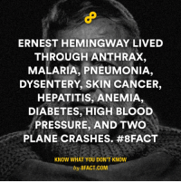 """That's why he said """"But man is not made for defeat. A man can be destroyed but not defeated."""" (Via 8fact): ERNEST HEMINGWAY LIVED  THROUGH ANTHRAX  MALARIA, PNEUMONIA,  DYSENTERY, SKIN CANCER,  HEPATITIS, ANEMIA,  DIABETES, HIGH BLOOD  PRESSURE, AND TWO  PLANE CRASHES. #8FACT  KNOW WHAT YOU DON'T KNOW  by 8FACT.COM That's why he said """"But man is not made for defeat. A man can be destroyed but not defeated."""" (Via 8fact)"""