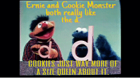 Size Queens: Ernie and Cookie Monster  both reallu like  COOKIES UUST WAY MORE OF  A SIZE QUEEN ABOUT IT