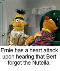 Nutella: Ernie has a heart attack  upon hearing that Bert  forgot the Nutella. Nutella