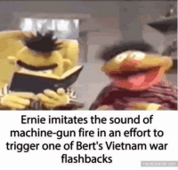 Be Like, Fire, and Memes: Ernie imitates the sound of  machine-gun fire in an effort to  trigger one of Bert's Vietnam war  flashbacks  MEMECENTER COM It really do be like that. via /r/memes https://ift.tt/2SiXcha