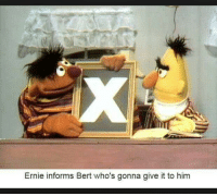 Him, Gonna, and  Bert: Ernie informs Bert who's gonna give it to him
