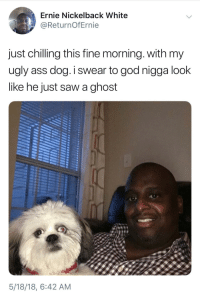 <p>Jenkies (via /r/BlackPeopleTwitter)</p>: Ernie Nickelback White  @ReturnOfErnie  just chilling this fine morning. with my  ugly ass dog.I swear to god nigga look  like he just saw a ghost  5/18/18, 6:42 AM <p>Jenkies (via /r/BlackPeopleTwitter)</p>